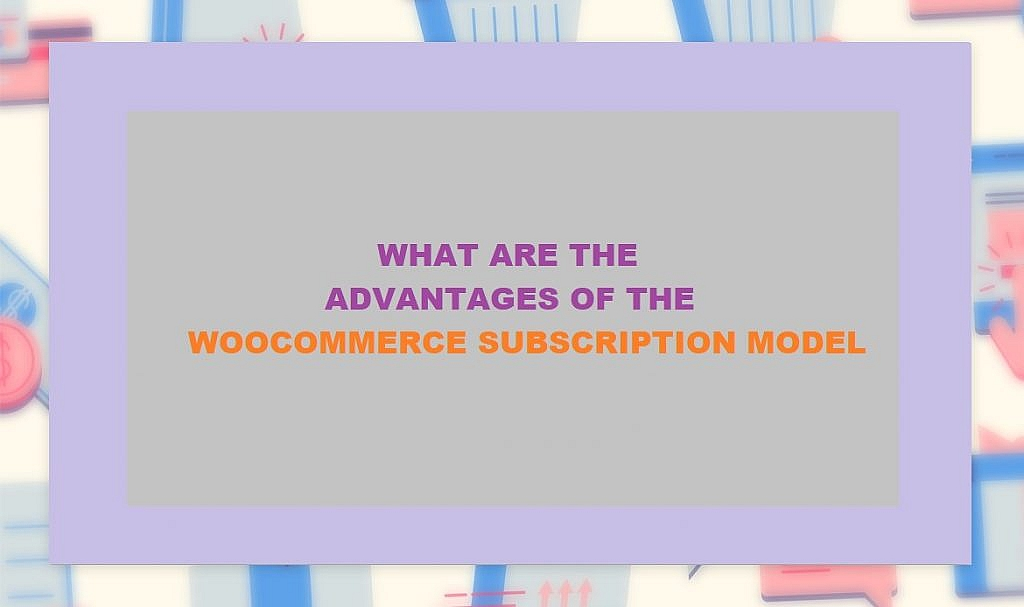 Advantages of WooCommerce Subscription Model